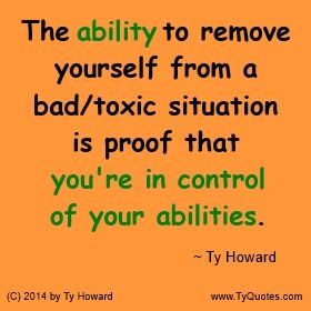 Quotes on Ability. Quotes on Abilities. Quotes on Relationships. Quotes on breaking free of bad situations. Quotes on breaking free of toxic situations. Quotes on removing bad situations. Quotes on removing toxic situations. motivational quotes. inspirational quotes. empowerment quotes. Ty Howard. ( MOTIVATIONmagazine.com )