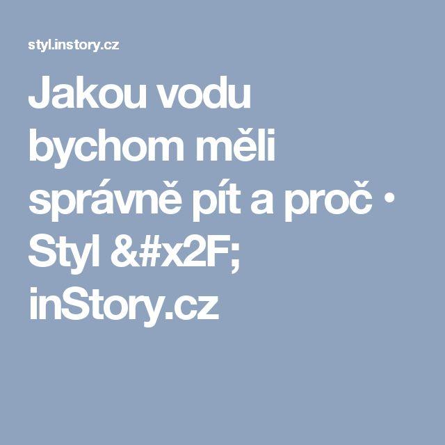 Jakou vodu bychom měli správně pít a proč • Styl / inStory.cz