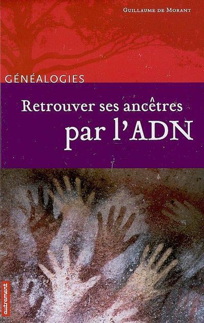 Retrouver ses ancêtres par l'ADN / Guillaume de Morant