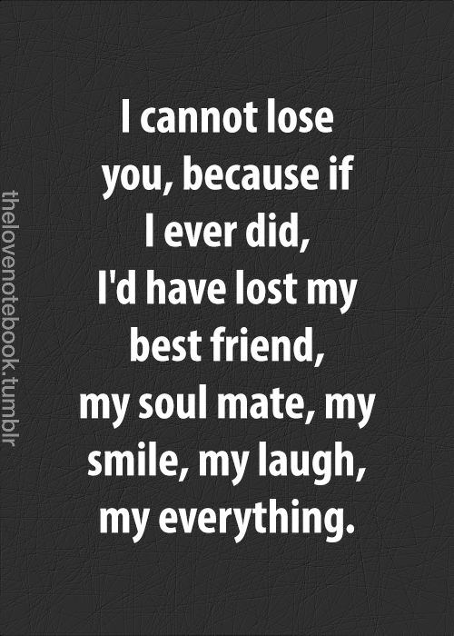 I cannot lose you, because if I ever did, I'd have lost my best friend, my soul mate, my smile, my laugh, my everything.