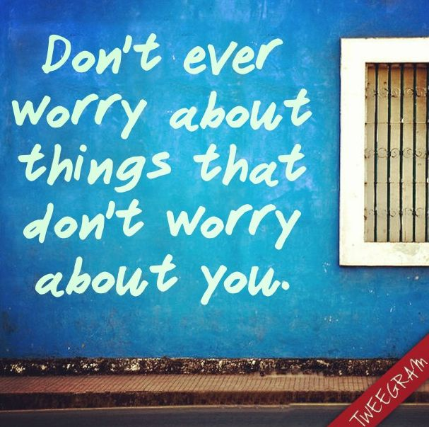 Donu0027t Ever Worry About Things That Donu0027t Worry About You. Use