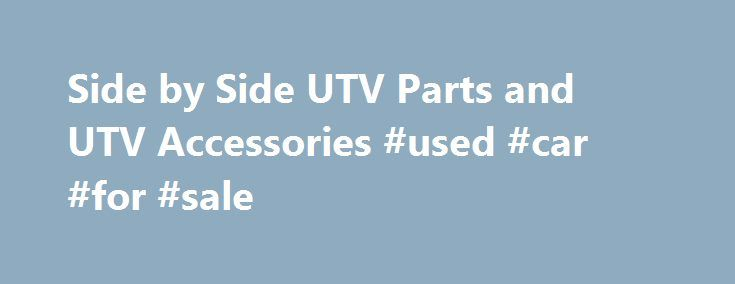 Side by Side UTV Parts and UTV Accessories #used #car #for #sale http://usa.remmont.com/side-by-side-utv-parts-and-utv-accessories-used-car-for-sale/  #car comparisons side by side # Brands: At Side By Side UTV Parts, we are off road enthusiasts just like you. For over 20 years we have been serving automotive, off road and side by side owners with quality parts at the lowest prices. We want you to get the most out of your UTV, whether that's for your RZR, Wildcat, RZR XP, Maverick, Teryx…