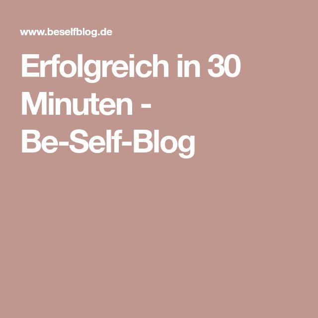 Erfolgreich in 30 Minuten - Be-Self-Blog