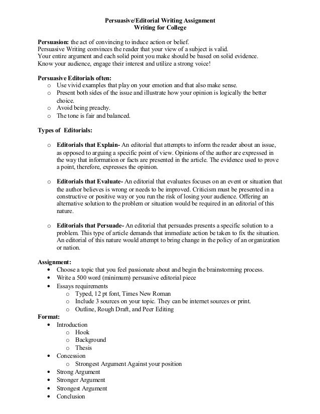 Persuasive/Editorial Writing Assignment Writing for College Persuasion: the act of convincing to induce action or belief. ...