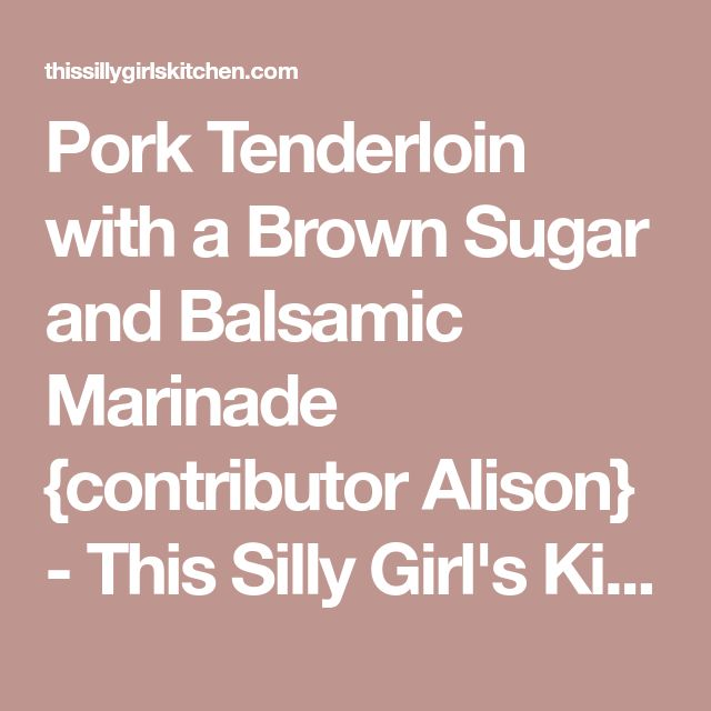 Pork Tenderloin with a Brown Sugar and Balsamic Marinade {contributor Alison} - This Silly Girl's Kitchen