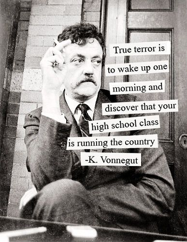 """True terror is to wake up one morning and discover that your high school class is running the country.""  - Kurt Vonnegut #quotes"