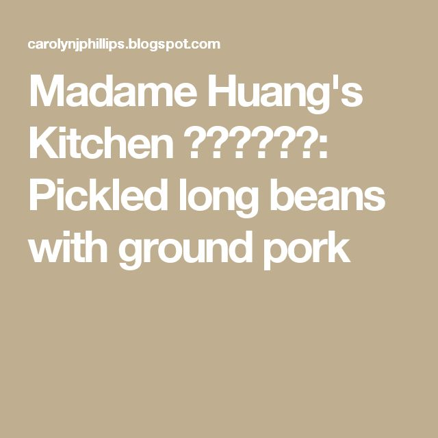 Madame Huang's Kitchen  黃媽媽的食談: Pickled long beans with ground pork