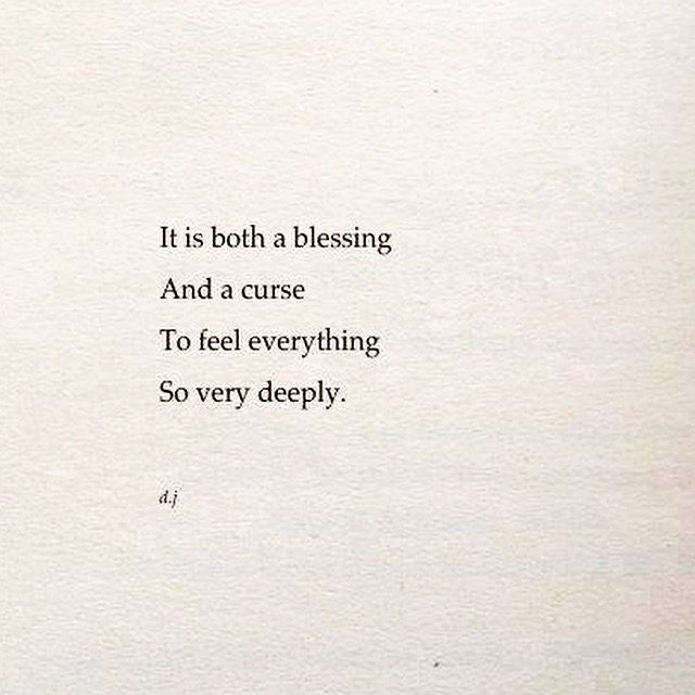 It is both a blessing and a curse to feel everything so very deeply.