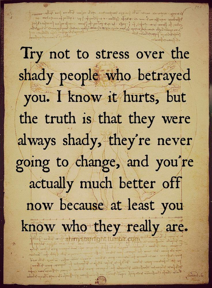 Tente não se estressar com as pessoas obscuras que te trairam. Eu sei que dói, mas a verdade é que elas foram sempre obscuras; elas nunca vão mudar e você está na verdade muito melhor agora, porque pelo menos você sabe quem elas realmente são.