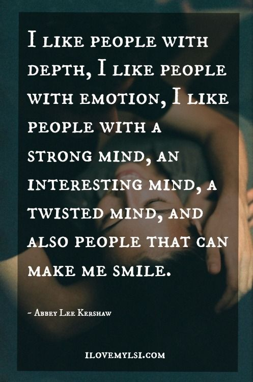 """I like people with emotion,  A Strong Mind...A Interesting mind...A twisted mind...People who make me smile."""