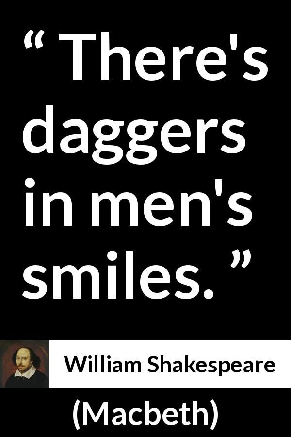 William Shakespeare - Macbeth - There's daggers in men's smiles.