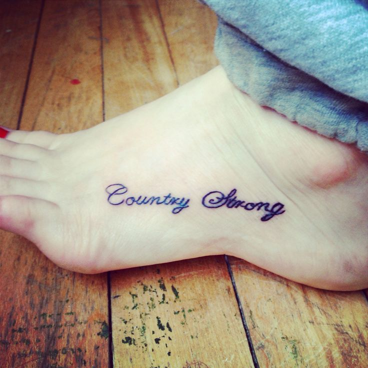 Country strong tattoo on foot.i love this tattoo but not on my foot, maybe on my shoulder