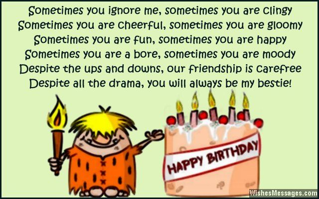 Sometimes you ignore me, sometimes you are clingy. Sometimes you are cheerful, sometimes you are gloomy. Sometimes you are fun, sometimes you are happy. Sometimes you are a bore, sometimes you are moody. Despite the ups and downs, our friendship is always carefree. Despite all the drama, you will always be my bestie. Happy birthday. via WishesMessages.com