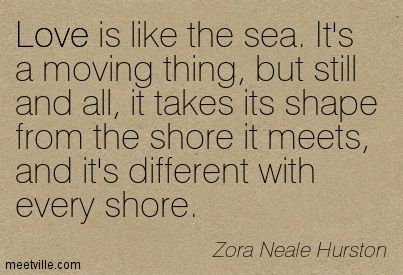 Love is like the sea. It's a moving thing, but still and all, it takes its shape from the shore it meets, and it's different with every shore. Zora Neale Hurston