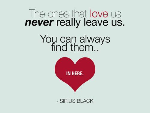 """""""The ones that love us, never really leave us.  You can always find them.. in here"""" -Sirius Black"""