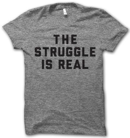 The Struggle Is Real Shirt. Somebody buy me this!!