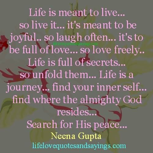 Life is meant to live… so live it… it's meant to be joyful.. so laugh often… it's to be full of love… so love freely.. Life is full of secrets… so unfold them… Life is a journey… find your inner self… find where the almighty God resides… Search for His peace.. Neena Gupta