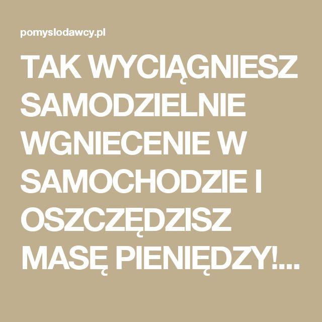 TAK WYCIĄGNIESZ SAMODZIELNIE WGNIECENIE W SAMOCHODZIE I OSZCZĘDZISZ MASĘ PIENIĘDZY! - Pomysłodawcy.pl - Serwis bardziej kreatywny
