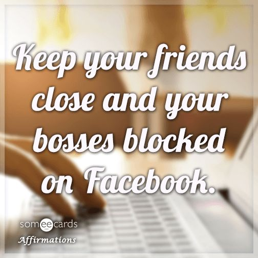 #Affirmations: Keep your friends close and your bosses blocked on Facebook.