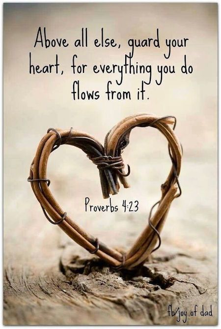 Above all else, guard your heart, for everything you do flows from it.
