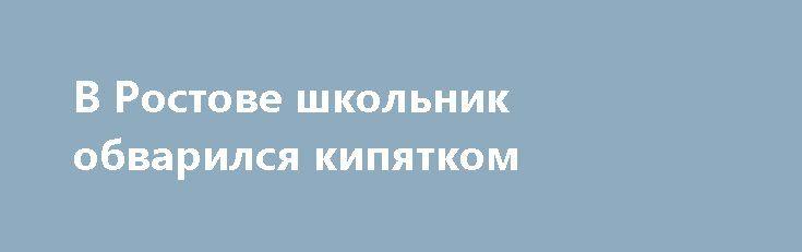В Ростове школьник обварился кипятком http://oane.ws/2017/07/04/v-rostove-shkolnik-obvarilsya-kipyatkom-vzyavshis-za-ruchku-raskalennogo-chaynika.html  По данным региональных СМИ, несколько часов назад в Ростове подросток обварился кипятком, взявшись за ручку горячего чайника. Инцидент был зафиксирован 2 июля вечером.