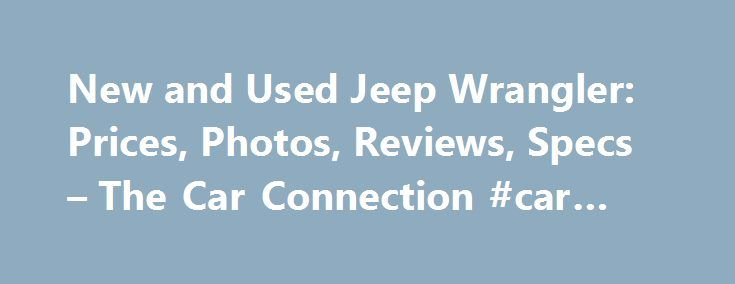 New and Used Jeep Wrangler: Prices, Photos, Reviews, Specs – The Car Connection #car #values http://nef2.com/new-and-used-jeep-wrangler-prices-photos-reviews-specs-the-car-connection-car-values/  #used jeeps # Jeep Wrangler What will I get by subscribing to email updates? At The Car Connection we are continually striving to get you timely, relevant information about the vehicle you are interested in. Our email updates will notify you whenever we have new information on this vehicle. Model…