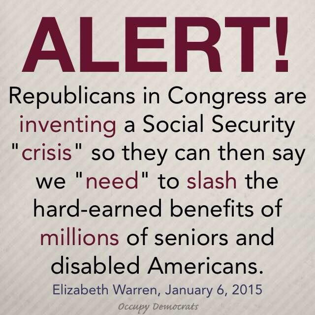 "ALERT! Republicans in Congress are inventing a Social Security ""crisis"" so they can then say we ""need"" to slash the hard-earned benefits of millions of seniors and disabled Americans. --Elizabeth Warren, January 6, 2015, Occupy Democrats"