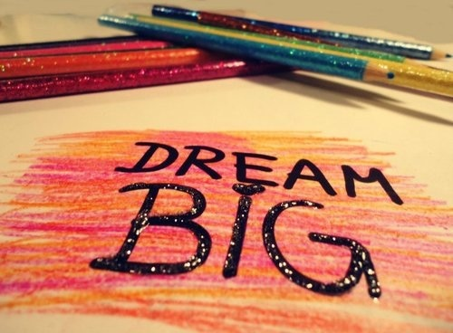 One must have dreams and it must be big