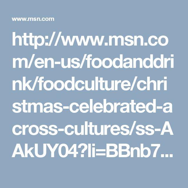 http://www.msn.com/en-us/foodanddrink/foodculture/christmas-celebrated-across-cultures/ss-AAkUY04?li=BBnb7Kw#image=12