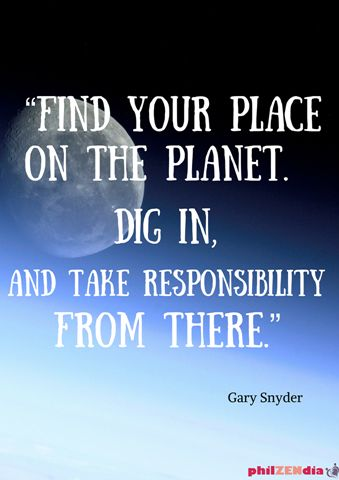 Find your place on the planet. Dig in, and take responsibility from there. - Gary Snyder beat poet and author, winner of the Pulitzer prize