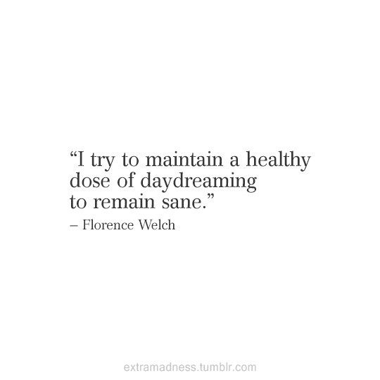 """I try to maintain a healthy dose of daydreaming to remain sane"" -Florence Welch"