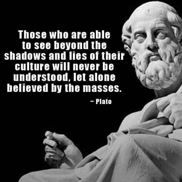 Those who are able to see beyond the shadows and lies of their culture will never be understood, let along believed by the masses. Plato