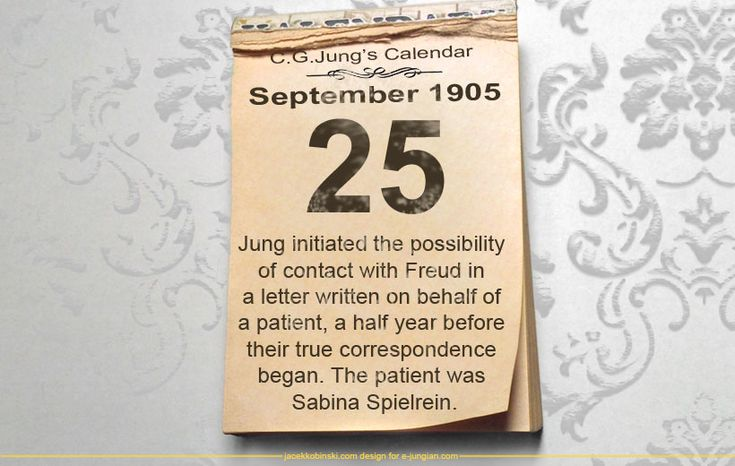 25 September 1905 - C.G.Jung's Calendar: Jung initiated the possibility of contact with Freud in a letter written on behalf of a patient, a half year before their true correspondence began. The patient was Sabina Spielrein.