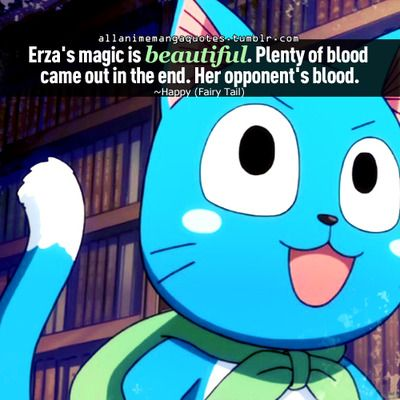 """""""Erza's magic is beautiful. Plenty of blood came out in the end. Her opponents blood."""" -Happy, Fairy Tail."""