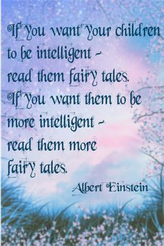 """If You Want Your Children to be Intelligent, Read Them Fairy Tales.  If You Want Them to be More Intelligent, Read Them More Fairy Tales."" - Albert Einstein"