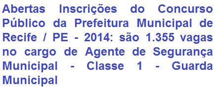 A Prefeitura Municipal de Recife / PE torna pública a realização de Concurso Público para o provimento de 1.355 vagas efetivas no cargo de Agente de Segurança Municipal, Classe I - Guarda Municipal, nível CGM-1, do quadro de servidores deste município. O requisito escolar exigido ao cargo é possuir o nível médio (2º Grau) concluído. A remuneração inicial é de R$ 1.082,82, acrescido de Adicional de Risco de Vida e Gratificação de Incentivo de R$ 324,85 e R$ 525,00, respectivamente.