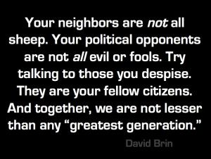 """Your neighbors are not all sheep. Your political opponents are not all evil or fools. Try talking to those you despise. They are  your fellow citizens. And together, we are not lesser than any """"greatest generation."""" -- David Brin"""