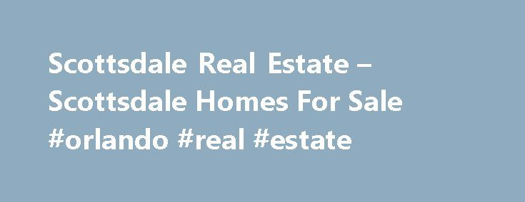Scottsdale Real Estate – Scottsdale Homes For Sale #orlando #real #estate http://real-estate.remmont.com/scottsdale-real-estate-scottsdale-homes-for-sale-orlando-real-estate/  #scottsdale real estate # Search Scottsdale Real Estate – MLS Search Welcome to ScottsdaleHomeMania.com, the online source of information and services for buying or selling Real Estate in America's most livable city. With over 50 years of combined local experience, we know the Scottsdale real estate market and our goal…