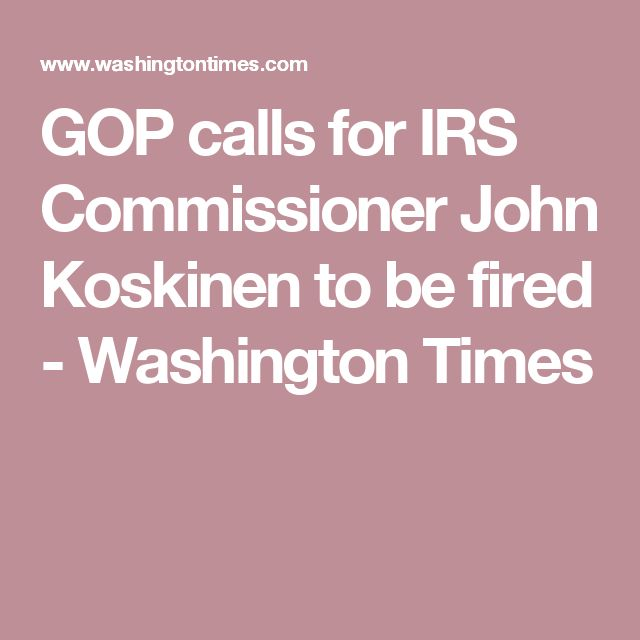 GOP calls for IRS Commissioner John Koskinen to be fired - Washington Times