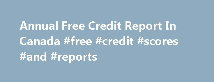 Annual Free Credit Report In Canada #free #credit #scores #and #reports http://nef2.com/annual-free-credit-report-in-canada-free-credit-scores-and-reports/  #credit report canada free # How to get a annual free credit report in Canada There are three main credit bureaus in the country of Canada, which are Equifax Canada, Trans Union, and the Northern Credit Bureaus. You can obtain a annual free credit report in Canada once a year by mailing the appropriate details...