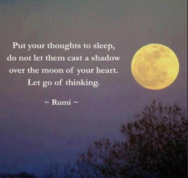 Put your thoughts to sleep, do not let them cast a shadow over the moon of your heart. Let go of thinking.