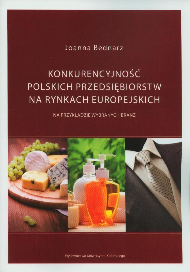 Bednarz J.: Konkurencyjność polskich przedsiębiorstw na rynkach europejskich na przykładzie wybranych branż. - Gdańsk : Wydawnictwo Uniwersytetu Gdańskiego, 2013. Sygn.: HC340.3 .B43 2013