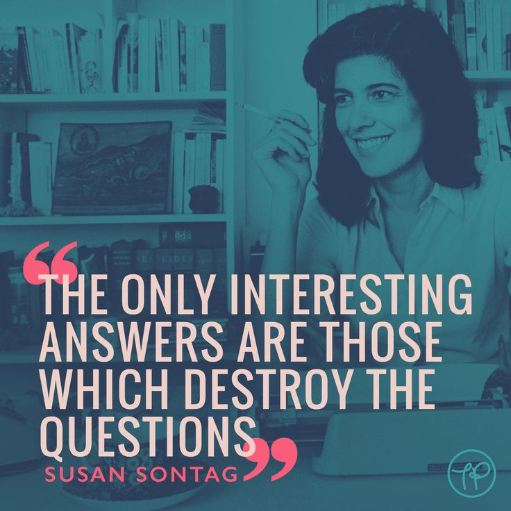 """The only interesting answers are those which destroy the questions"" Susan Sontag"