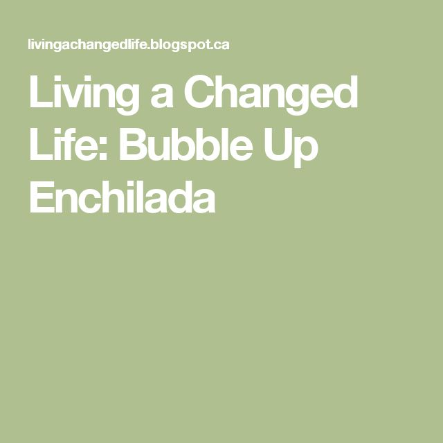 Living a Changed Life: Bubble Up Enchilada