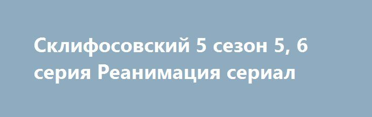 Склифосовский 5 сезон 5, 6 серия Реанимация сериал http://kinofak.net/publ/drama/sklifosovskij_5_sezon_5_6_serija_reanimacija_serial_hd_4/5-1-0-4957  События происходят в медицинском институте имени Склифосовского, где творит чудеса исцеления хирург Брагин, который является главным героем. Сериал повествует о непростых трудовых докторских буднях. Дальнейшие события рассказывают о развитии отношений между Мариной и Олегом, ведь наличие трудовых отношений влияют на любовные.Вероника не может…