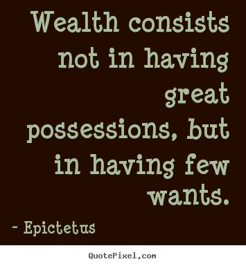 """Wealth consists not in having great possessions, but in having few wants."" - Epictetus"