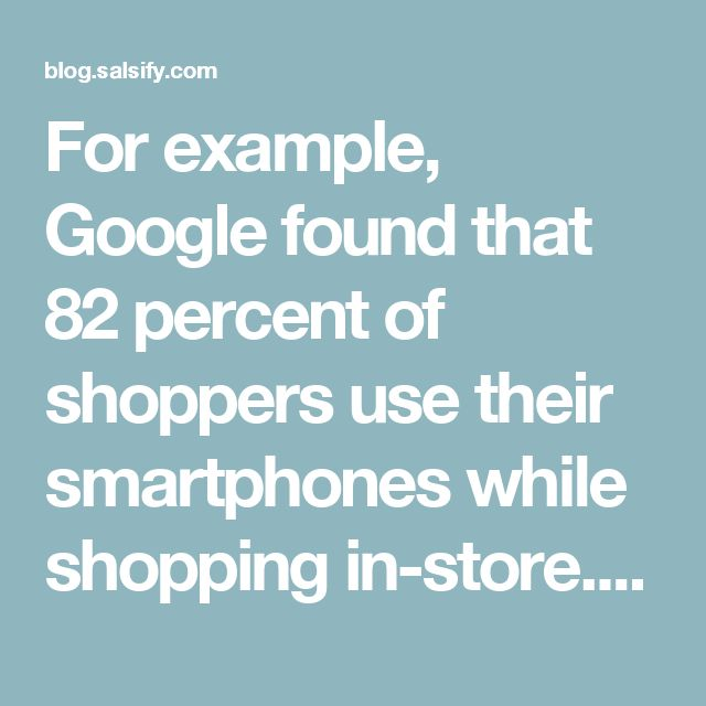 For example, Google found that 82 percent of shoppers use their smartphones while shopping in-store. These consumers are searching for product content and additional information to inform their purchase decisions.