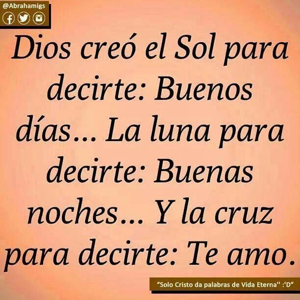 Dios creó el Sol para decirte: Buenos días... La luna para decirte: Buenas noches... y la cruz para decirte: Te Amo.