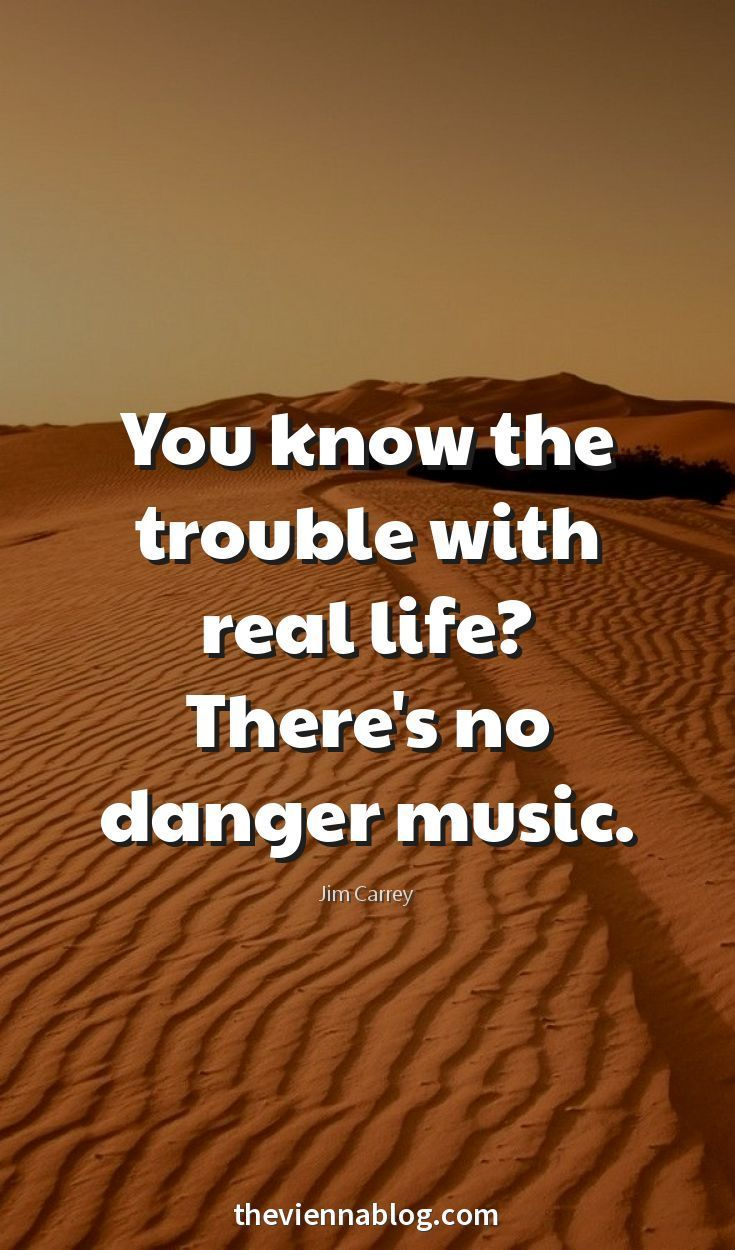 The trouble with real live? There is no danger music. By Jim Carrey.Enjoy RUSHWORLD boards, LULU'S FUNHOUSE, UNPREDICTABLE WOMEN HAUTE COUTURE and FANCY DESSERT RECIPES. Follow RUSHWORLD! We're on the hunt for everything you'll love!