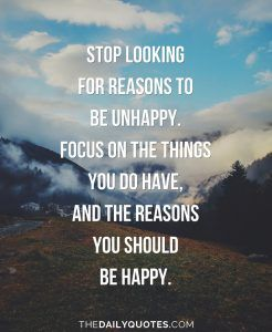 Stop looking for reasons to be unhappy. Focus on the things you do have, and the reasons you should be happy.